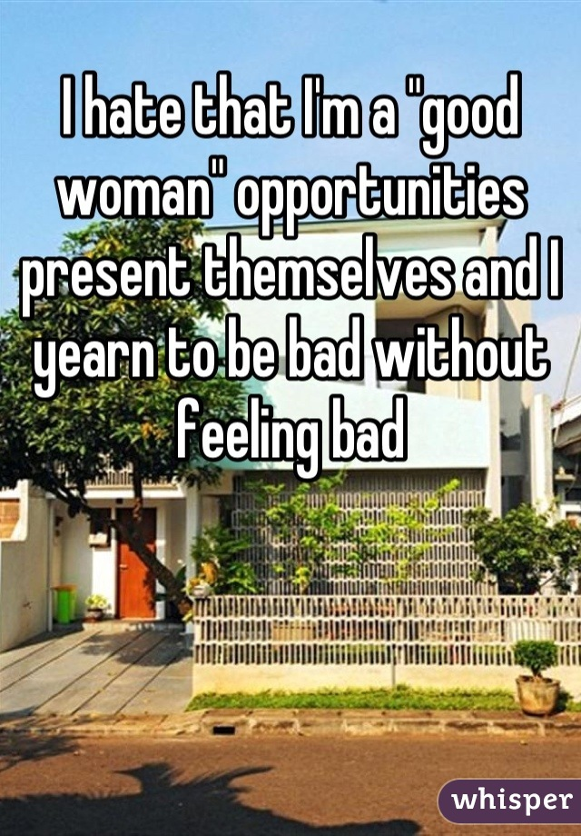 """I hate that I'm a """"good woman"""" opportunities present themselves and I yearn to be bad without feeling bad"""