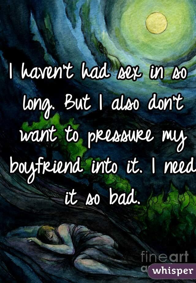 I haven't had sex in so long. But I also don't want to pressure my boyfriend into it. I need it so bad.