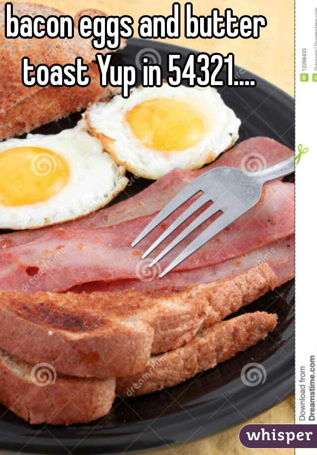 bacon eggs and butter toast Yup in 54321....