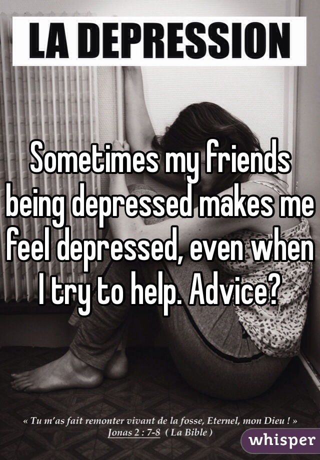 Sometimes my friends being depressed makes me feel depressed, even when I try to help. Advice?