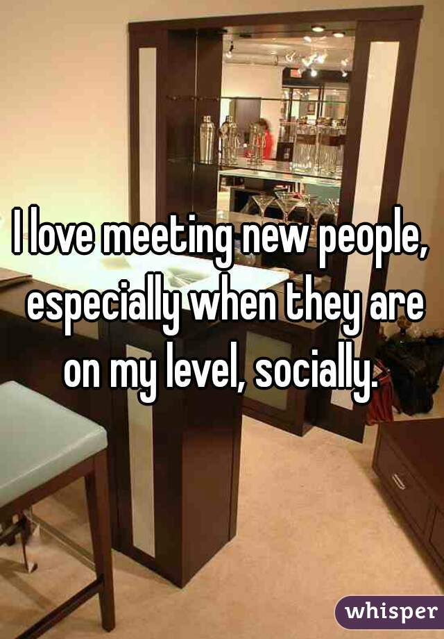 I love meeting new people, especially when they are on my level, socially.