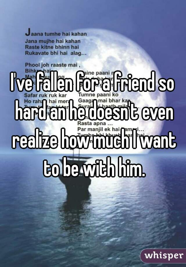 I've fallen for a friend so hard an he doesn't even realize how much I want to be with him.