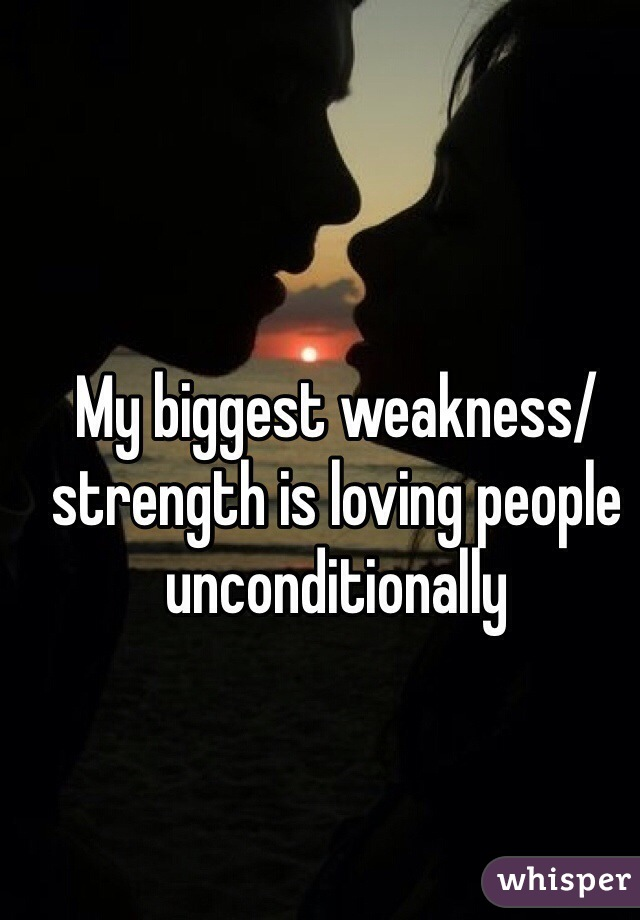 My biggest weakness/strength is loving people unconditionally
