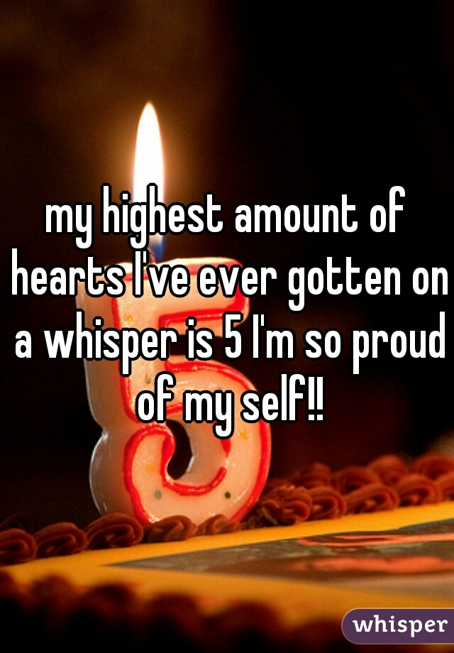 my highest amount of hearts I've ever gotten on a whisper is 5 I'm so proud of my self!!