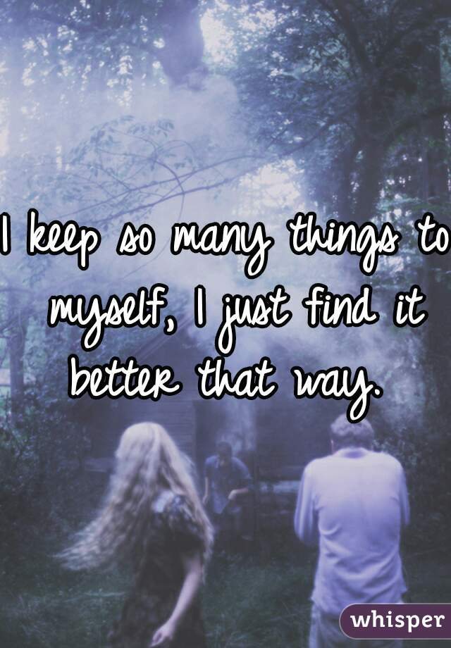 I keep so many things to myself, I just find it better that way.