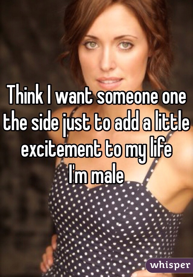 Think I want someone one the side just to add a little excitement to my life I'm male