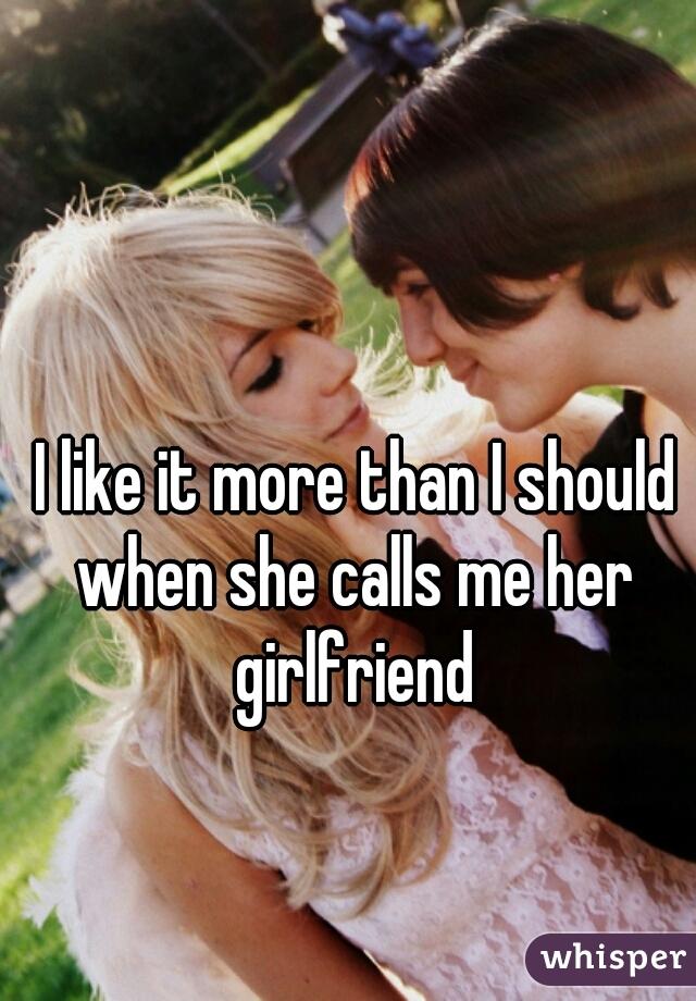I like it more than I should when she calls me her girlfriend