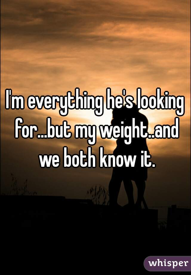 I'm everything he's looking for...but my weight..and we both know it.