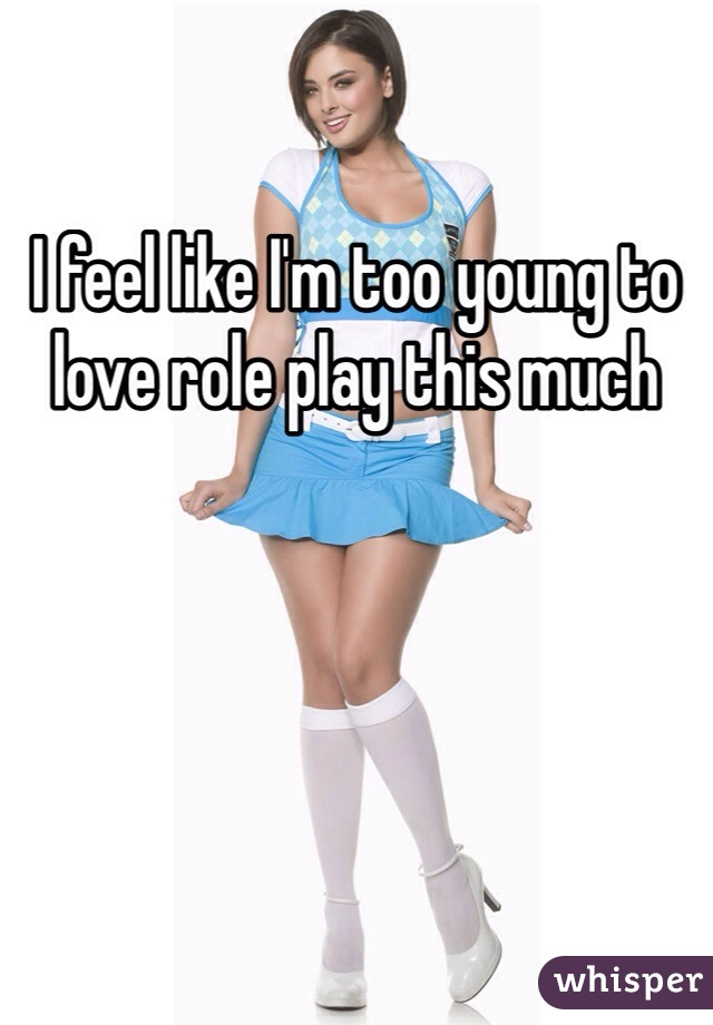 I feel like I'm too young to love role play this much