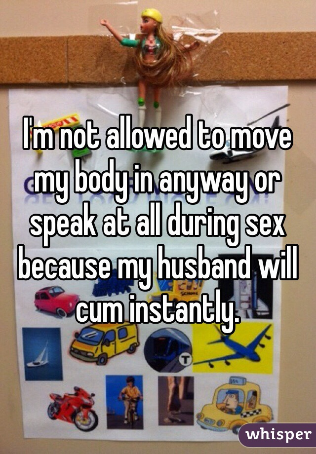 I'm not allowed to move my body in anyway or speak at all during sex because my husband will cum instantly.