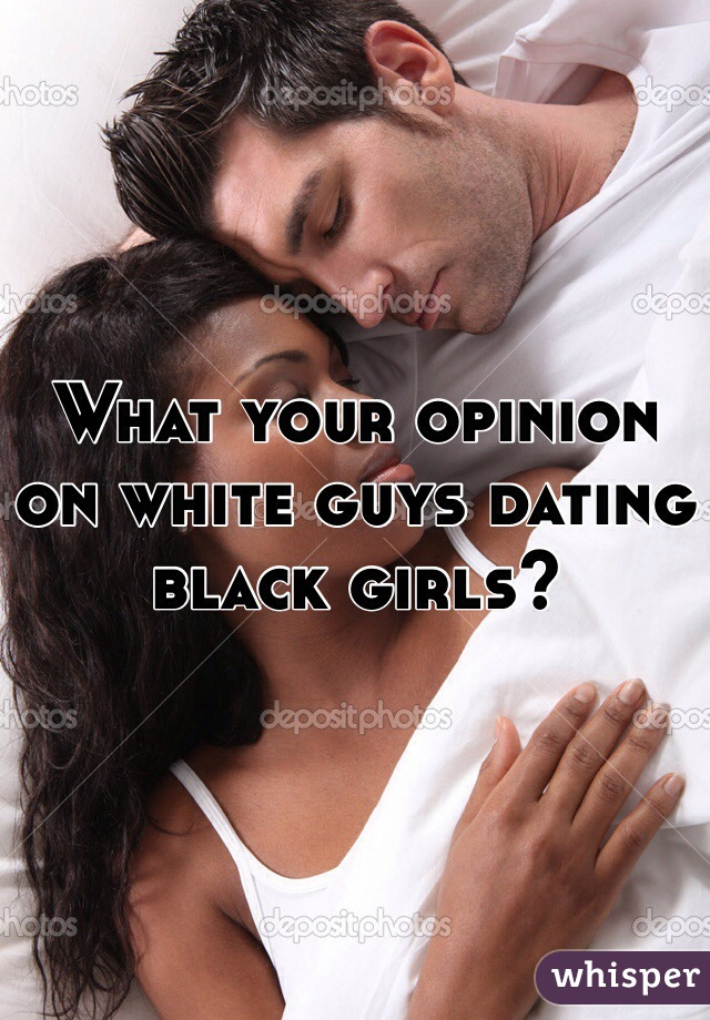 What your opinion on white guys dating black girls?