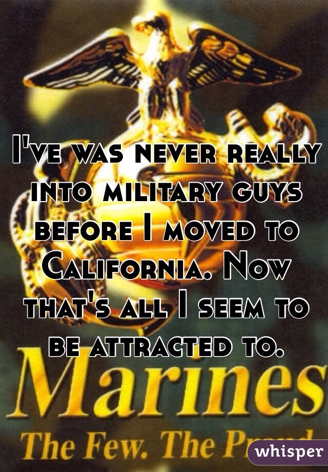 I've was never really into military guys before I moved to California. Now that's all I seem to be attracted to.