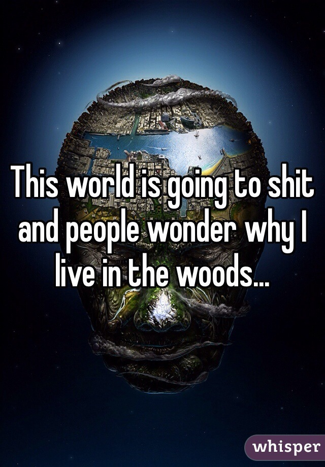 This world is going to shit and people wonder why I live in the woods...