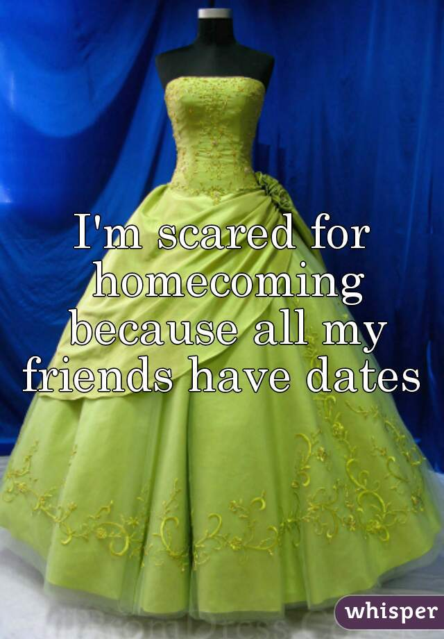 I'm scared for homecoming because all my friends have dates