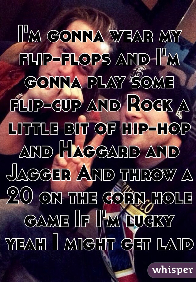 I'm gonna wear my flip-flops and I'm gonna play some flip-cup and Rock a little bit of hip-hop and Haggard and Jagger And throw a 20 on the corn hole game If I'm lucky yeah I might get laid
