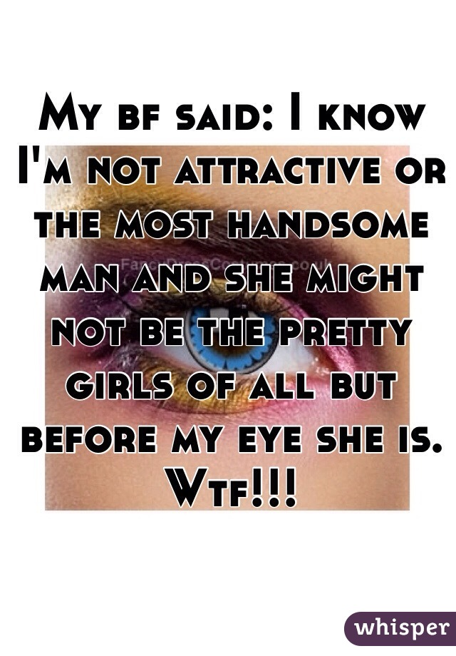 My bf said: I know I'm not attractive or the most handsome man and she might not be the pretty girls of all but before my eye she is. Wtf!!!