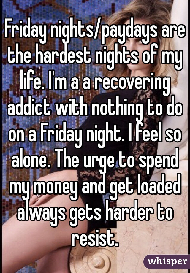 Friday nights/paydays are the hardest nights of my life. I'm a a recovering addict with nothing to do on a Friday night. I feel so alone. The urge to spend my money and get loaded always gets harder to resist.