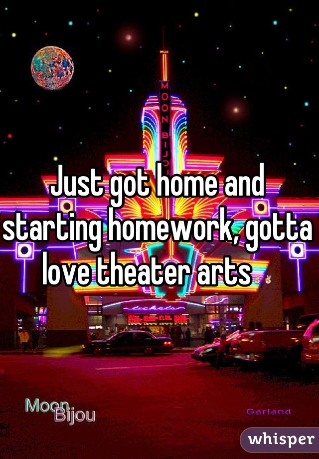 Just got home and starting homework, gotta love theater arts✌✌