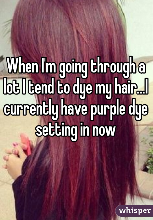 When I'm going through a lot I tend to dye my hair...I currently have purple dye setting in now