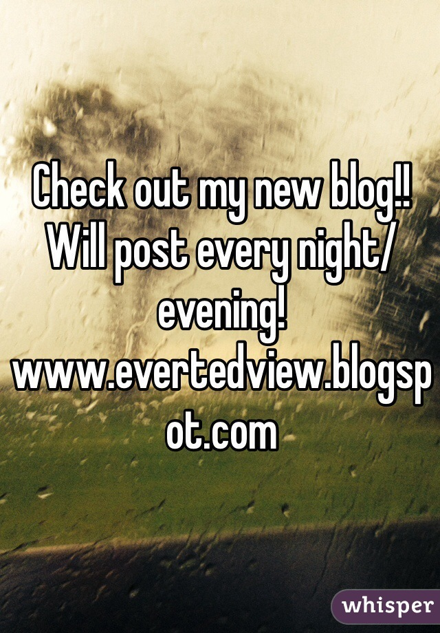 Check out my new blog!! Will post every night/evening! www.evertedview.blogspot.com