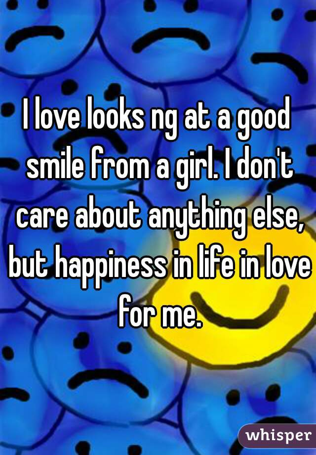 I love looks ng at a good smile from a girl. I don't care about anything else, but happiness in life in love for me.