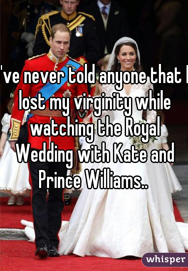 I've never told anyone that I lost my virginity while watching the Royal Wedding with Kate and Prince Williams..