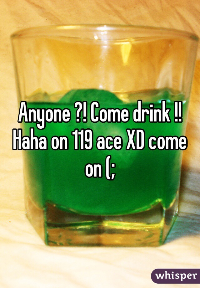 Anyone ?! Come drink !! Haha on 119 ace XD come on (;