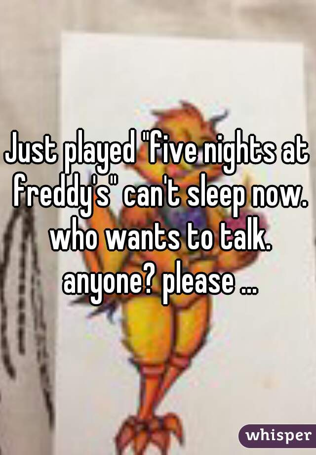 """Just played """"five nights at freddy's"""" can't sleep now. who wants to talk. anyone? please ..."""