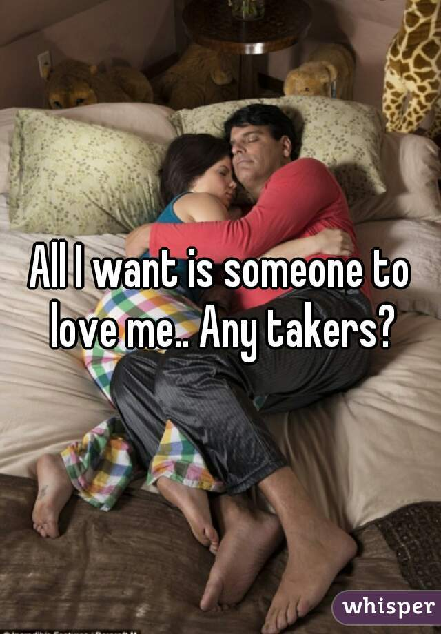 All I want is someone to love me.. Any takers?