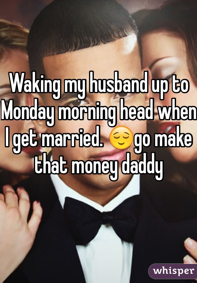 Waking my husband up to Monday morning head when I get married. 😌go make that money daddy