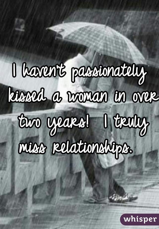 I haven't passionately kissed a woman in over two years!  I truly miss relationships.