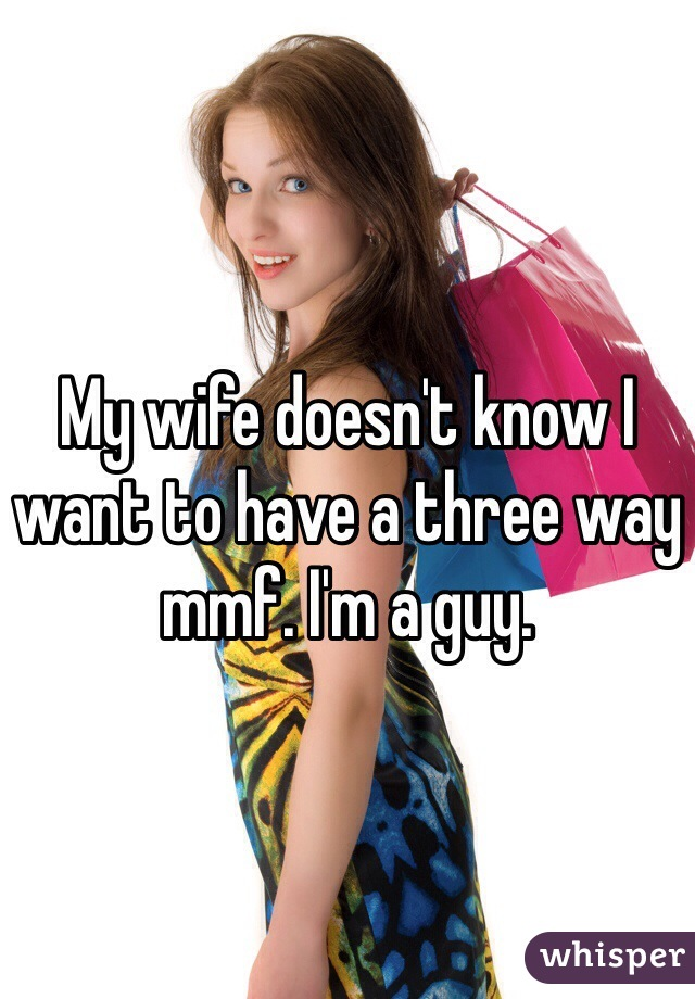 My wife doesn't know I want to have a three way mmf. I'm a guy.