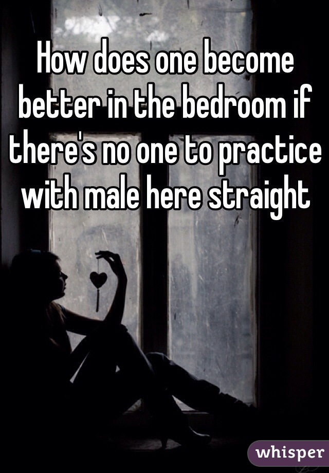 How does one become better in the bedroom if there's no one to practice with male here straight