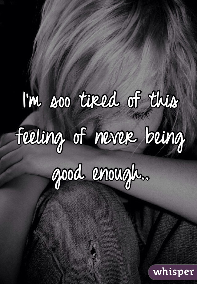 I'm soo tired of this feeling of never being good enough..