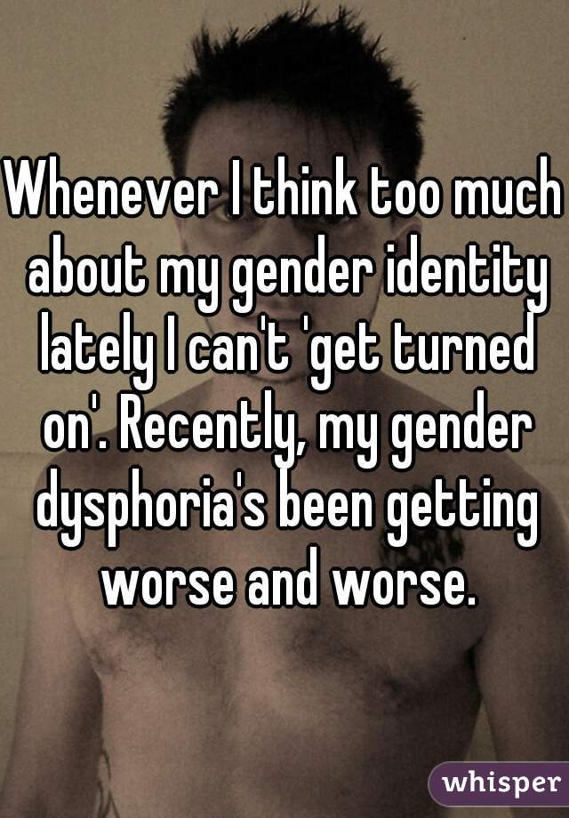 Whenever I think too much about my gender identity lately I can't 'get turned on'. Recently, my gender dysphoria's been getting worse and worse.