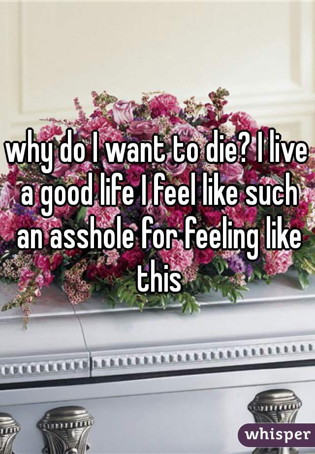 why do I want to die? I live a good life I feel like such an asshole for feeling like this