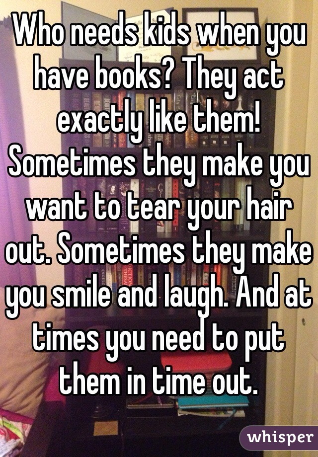 Who needs kids when you have books? They act exactly like them! Sometimes they make you want to tear your hair out. Sometimes they make you smile and laugh. And at times you need to put them in time out.