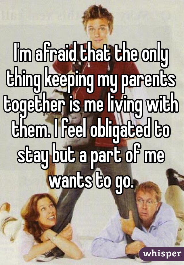 I'm afraid that the only thing keeping my parents together is me living with them. I feel obligated to stay but a part of me wants to go.