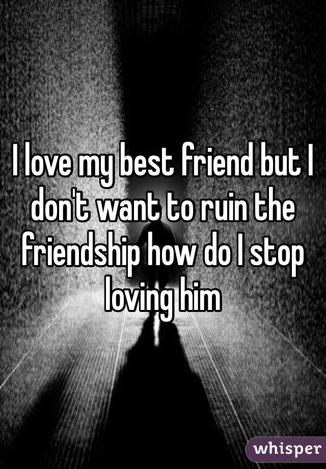I love my best friend but I don't want to ruin the friendship how do I stop loving him