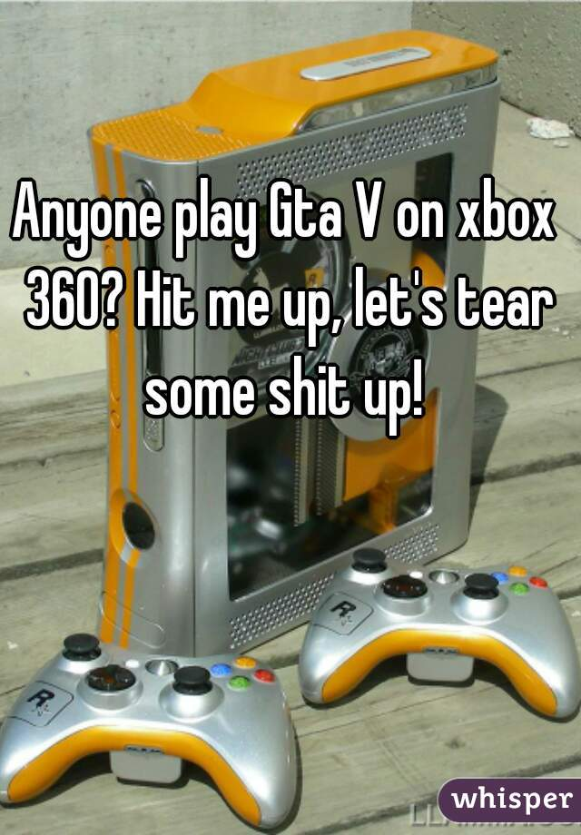 Anyone play Gta V on xbox 360? Hit me up, let's tear some shit up!
