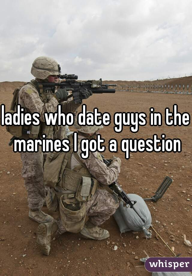 ladies who date guys in the marines I got a question