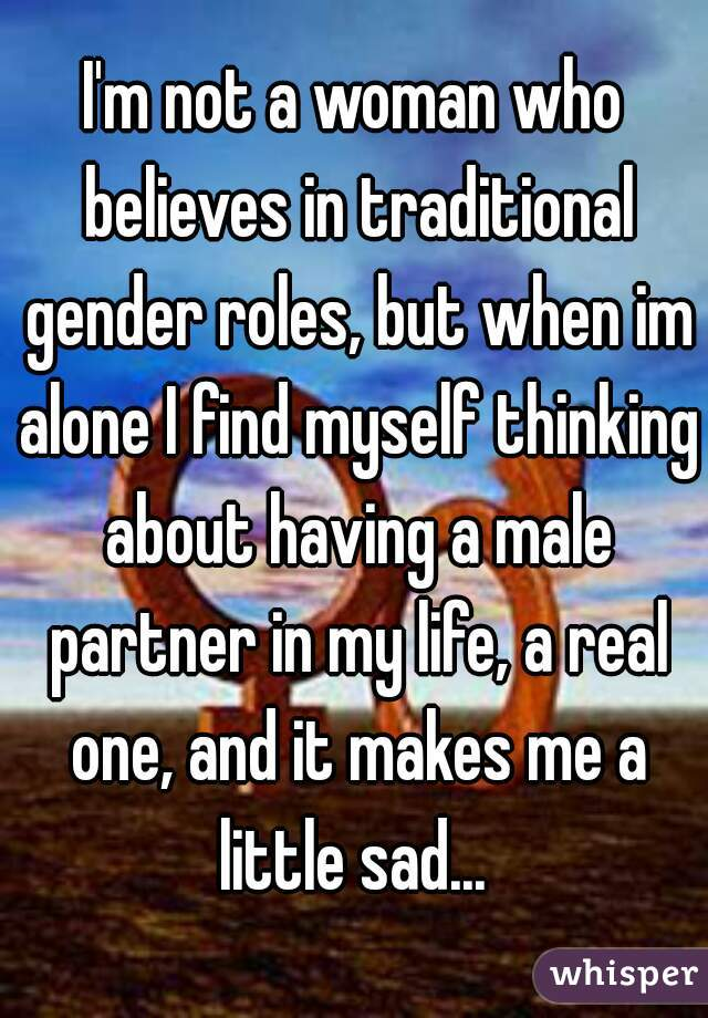 I'm not a woman who believes in traditional gender roles, but when im alone I find myself thinking about having a male partner in my life, a real one, and it makes me a little sad...