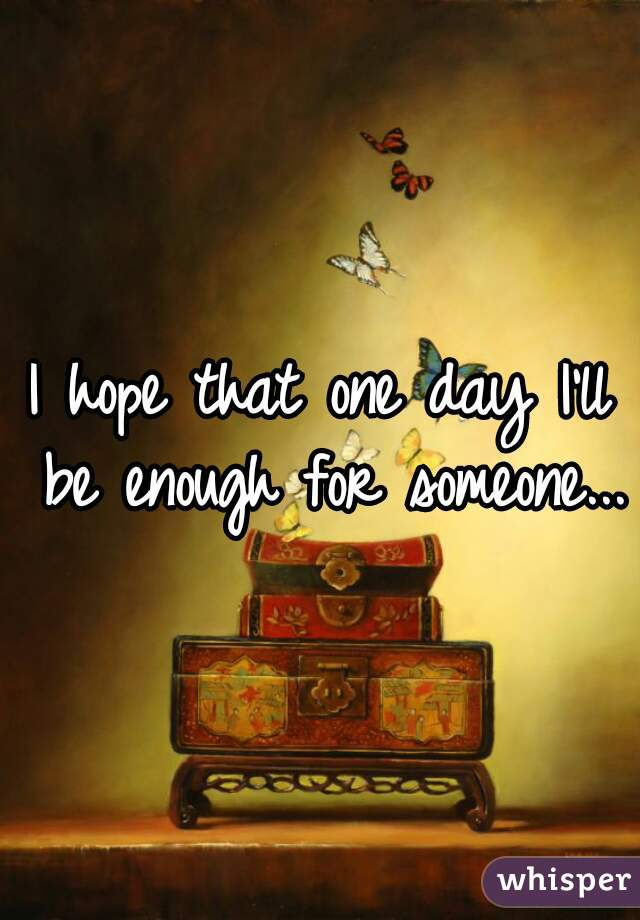 I hope that one day I'll be enough for someone...
