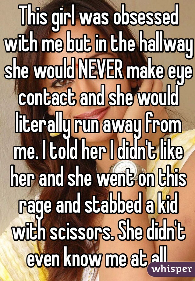 This girl was obsessed with me but in the hallway she would NEVER make eye contact and she would literally run away from me. I told her I didn't like her and she went on this rage and stabbed a kid with scissors. She didn't even know me at all.