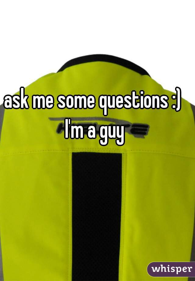 ask me some questions :) I'm a guy