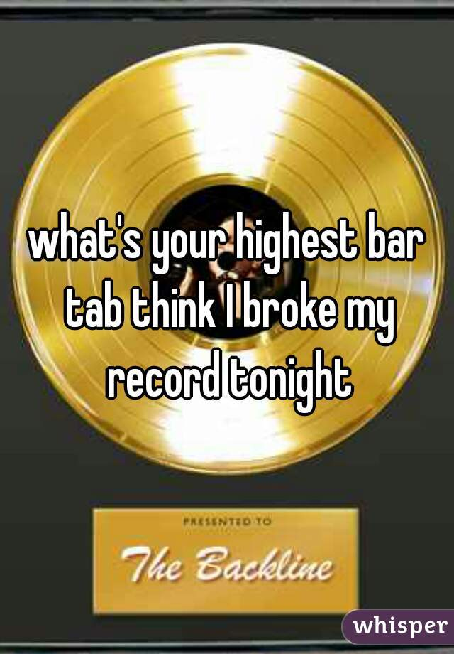 what's your highest bar tab think I broke my record tonight