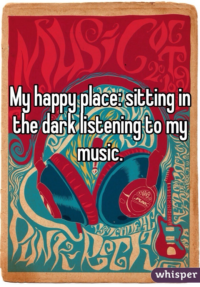 My happy place: sitting in the dark listening to my music.
