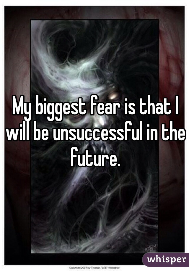 My biggest fear is that I will be unsuccessful in the future.