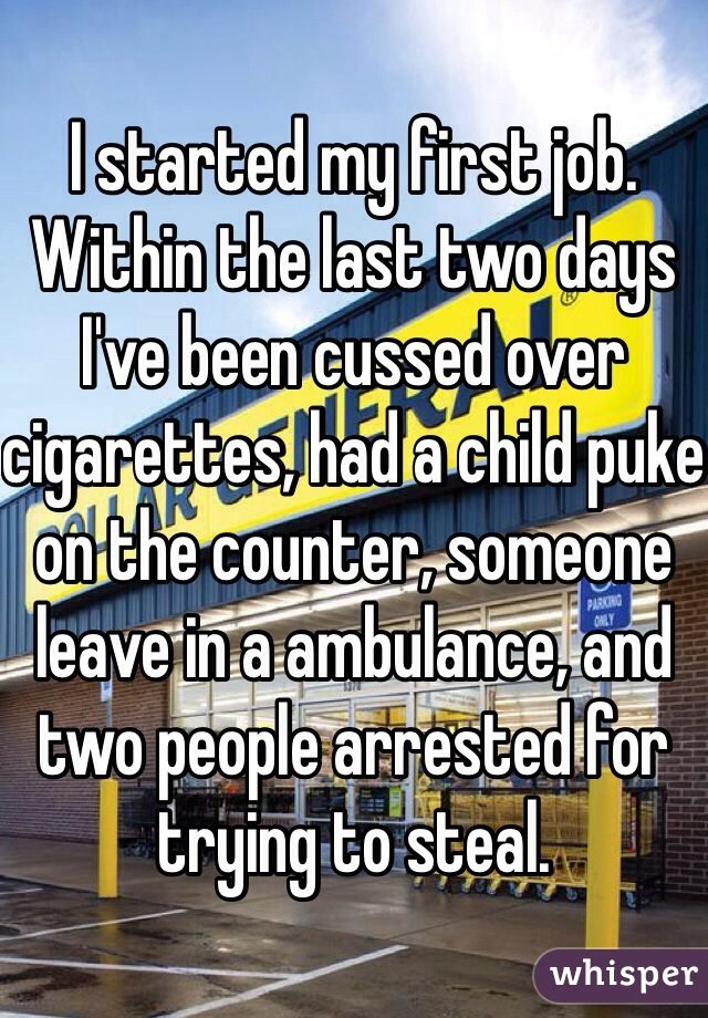 I started my first job. Within the last two days I've been cussed over cigarettes, had a child puke on the counter, someone leave in a ambulance, and two people arrested for trying to steal.