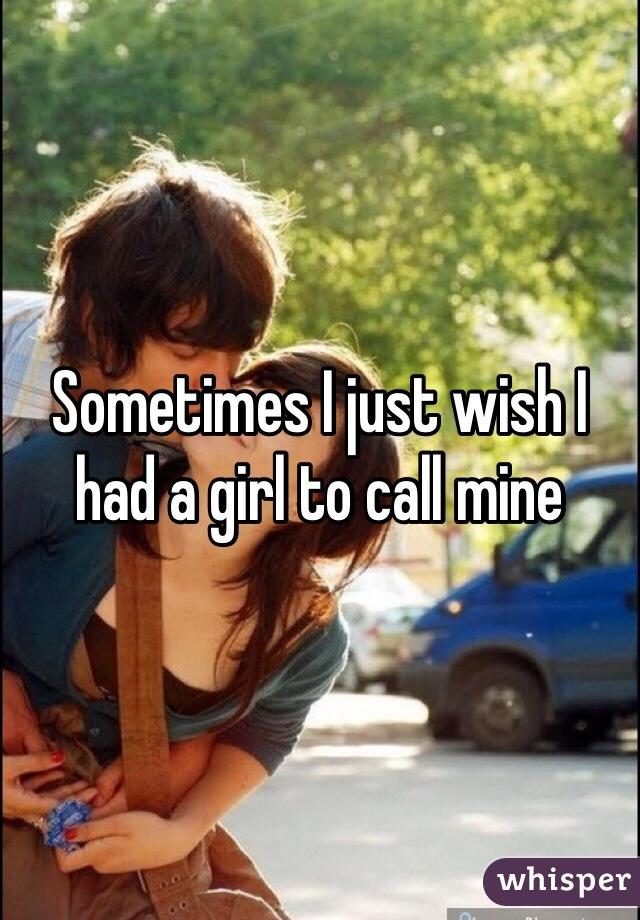 Sometimes I just wish I had a girl to call mine